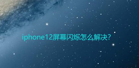 iphone12屏幕一直閃爍怎么辦